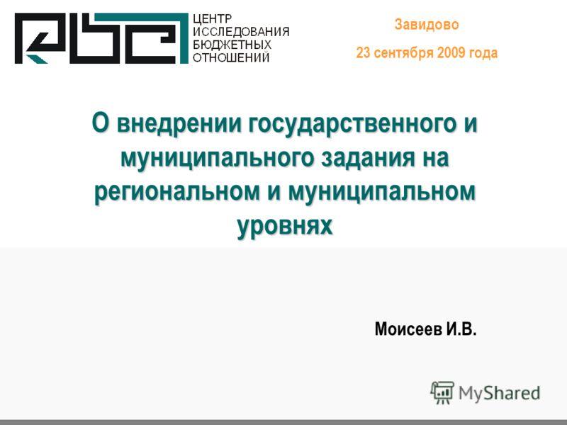 О внедрении государственного и муниципального задания на региональном и муниципальном уровнях Завидово 23 сентября 2009 года Моисеев И.В.