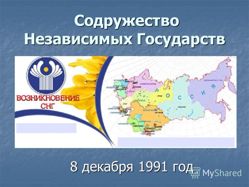 Содружество Независимых Государств Содружество Независимых Государств 8 декабря 1991 год