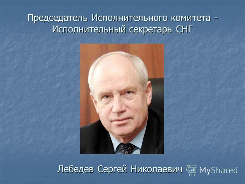 Председатель Исполнительного комитета - Исполнительный секретарь СНГ Лебедев Сергей Николаевич
