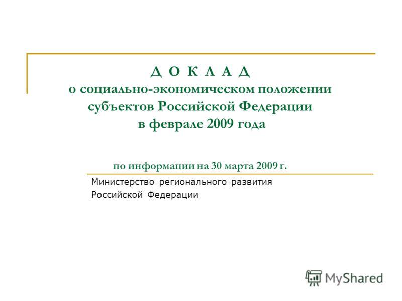 Д О К Л А Д о социально-экономическом положении субъектов Российской Федерации в феврале 2009 года по информации на 30 марта 2009 г. Министерство регионального развития Российской Федерации