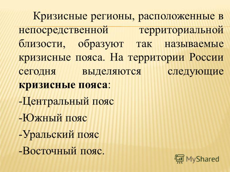 Кризисные регионы, расположенные в непосредственной территориальной близости, образуют так называемые кризисные пояса. На территории России сегодня выделяются следующие кризисные пояса: -Центральный пояс -Южный пояс -Уральский пояс -Восточный пояс.
