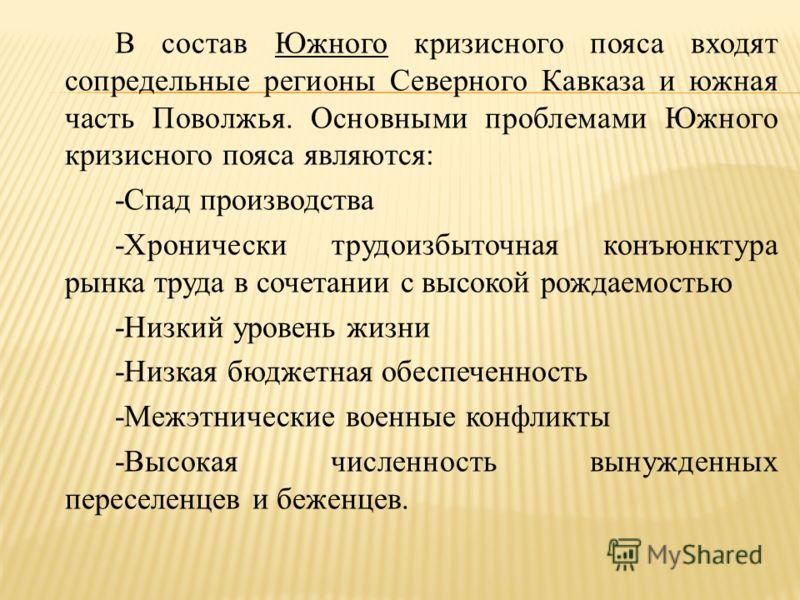 В состав Южного кризисного пояса входят сопредельные регионы Северного Кавказа и южная часть Поволжья. Основными проблемами Южного кризисного пояса являются: -Спад производства -Хронически трудоизбыточная конъюнктура рынка труда в сочетании с высокой