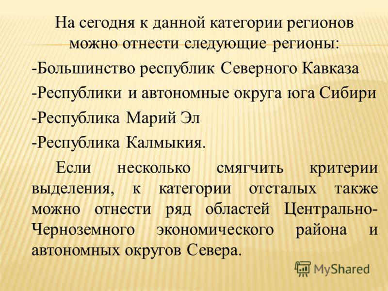 На сегодня к данной категории регионов можно отнести следующие регионы: -Большинство республик Северного Кавказа -Республики и автономные округа юга Сибири -Республика Марий Эл -Республика Калмыкия. Если несколько смягчить критерии выделения, к катег