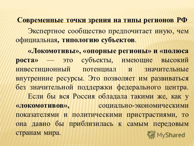 Современные точки зрения на типы регионов РФ Экспертное сообщество предпочитает иную, чем официальная, типологию субъектов. «Локомотивы», «опорные регионы» и «полюса роста» это субъекты, имеющие высокий инвестиционный потенциал и значительные внутрен