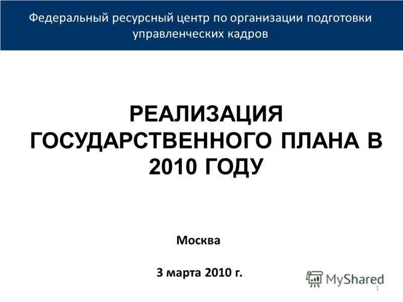 Федеральный ресурсный центр по организации подготовки управленческих кадров РЕАЛИЗАЦИЯ ГОСУДАРСТВЕННОГО ПЛАНА В 2010 ГОДУ Москва 3 марта 2010 г. 1