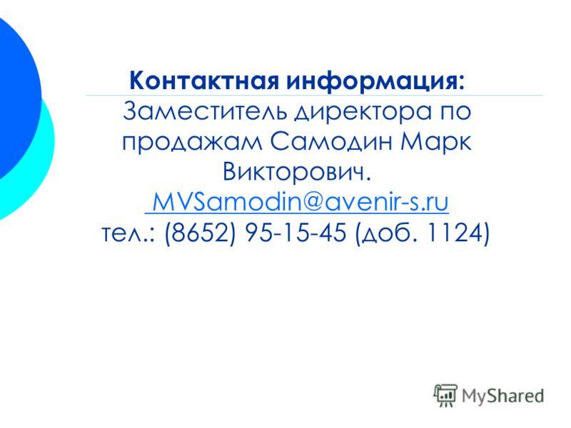 Контактная информация: Заместитель директора по продажам Самодин Марк Викторович. MVSamodin@avenir-s.ru тел.: (8652) 95-15-45 (доб. 1124) MVSamodin@avenir-s.ru