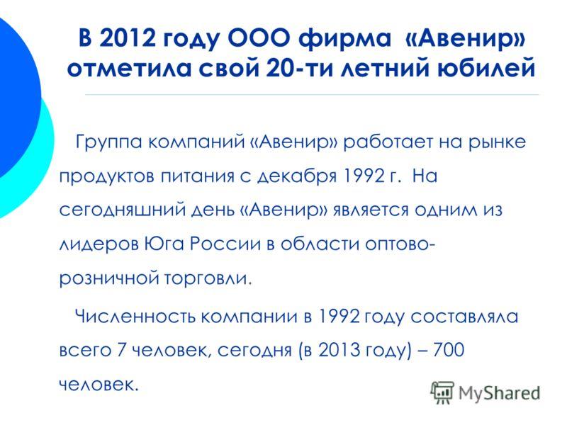 Группа компаний «Авенир» работает на рынке продуктов питания с декабря 1992 г. На сегодняшний день «Авенир» является одним из лидеров Юга России в области оптово- розничной торговли. Численность компании в 1992 году составляла всего 7 человек, сегодн