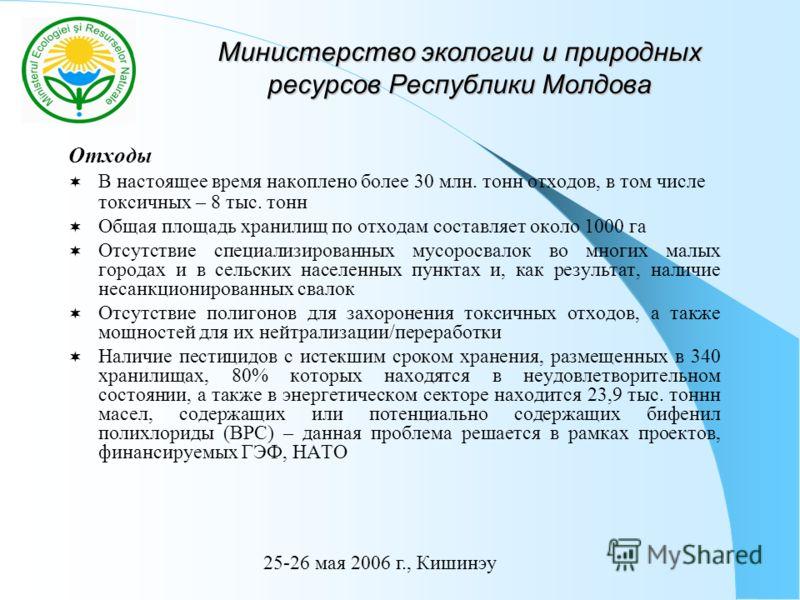 Министерство экологии и природных ресурсов Республики Молдова Отходы В настоящее время накоплено более 30 млн. тонн отходов, в том числе токсичных – 8 тыс. тонн Общая площадь хранилищ по отходам составляет около 1000 га Отсутствие специализированных