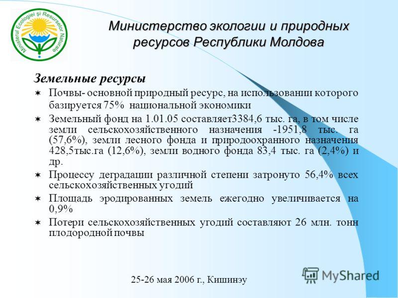 Министерство экологии и природных ресурсов Республики Молдова Земельные ресурсы Почвы- основной природный ресурс, на использовании которого базируется 75% национальной экономики Земельный фонд на 1.01.05 составляет3384,6 тыс. га, в том числе земли се