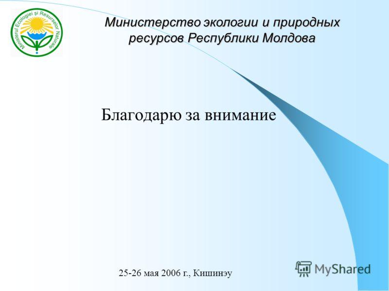 Министерство экологии и природных ресурсов Республики Молдова Благодарю за внимание 25-26 мая 2006 г., Кишинэу