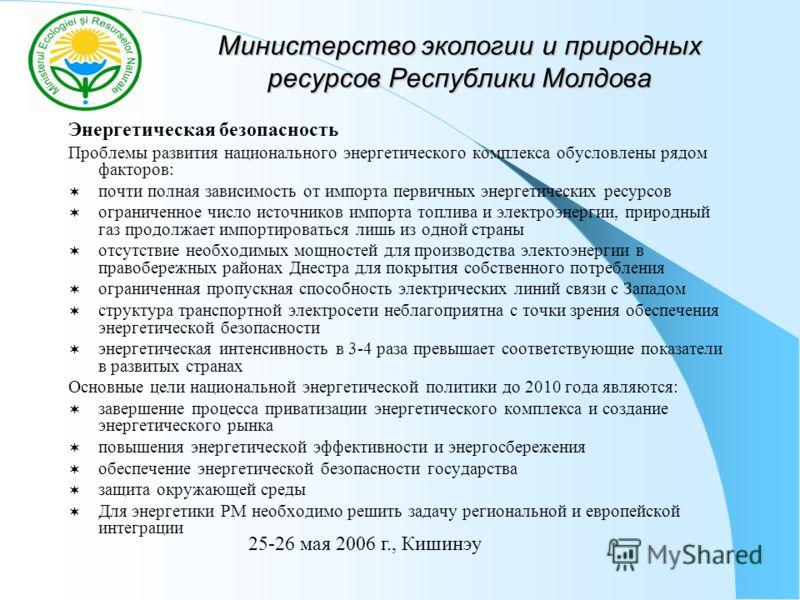 Министерство экологии и природных ресурсов Республики Молдова Энергетическая безопасность Проблемы развития национального энергетического комплекса обусловлены рядом факторов: почти полная зависимость от импорта первичных энергетических ресурсов огра