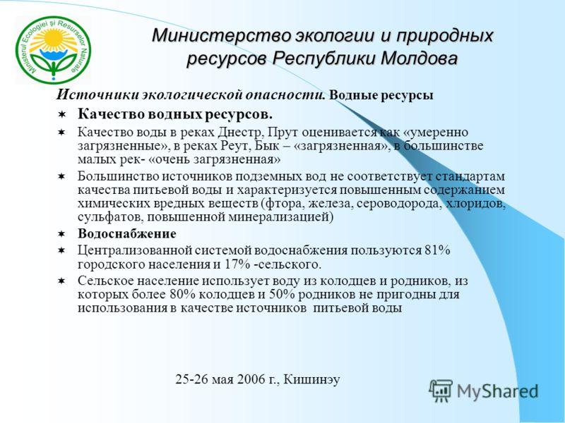 Министерство экологии и природных ресурсов Республики Молдова Источники экологической опасности. Водные ресурсы Качество водных ресурсов. Качество воды в реках Днестр, Прут оценивается как «умеренно загрязненные», в реках Реут, Бык – «загрязненная»,
