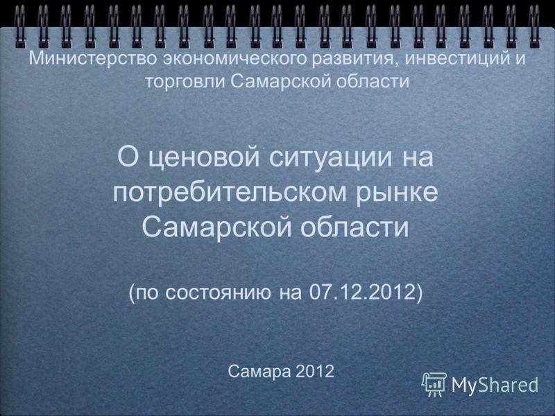 О ценовой ситуации на потребительском рынке Самарской области (по состоянию на 07.12.2012) Самара 2012 Министерство экономического развития, инвестиций и торговли Самарской области