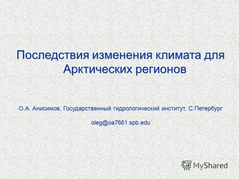 Последствия изменения климата для Арктических регионов О.А. Анисимов, Государственный гидрологический институт, С.Петербург oleg@oa7661.spb.edu