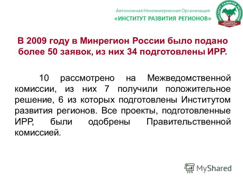 Автономная Некоммерческая Организация «ИНСТИТУТ РАЗВИТИЯ РЕГИОНОВ» В 2009 году в Минрегион России было подано более 50 заявок, из них 34 подготовлены ИРР. 10 рассмотрено на Межведомственной комиссии, из них 7 получили положительное решение, 6 из кото