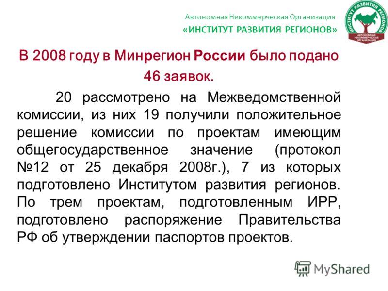 Автономная Некоммерческая Организация «ИНСТИТУТ РАЗВИТИЯ РЕГИОНОВ» В 2008 году в Мин р егион России было подано 46 заявок. 20 рассмотрено на М ежведомственной комиссии, из них 19 получили положительное решение комиссии по проектам имеющим общегосудар
