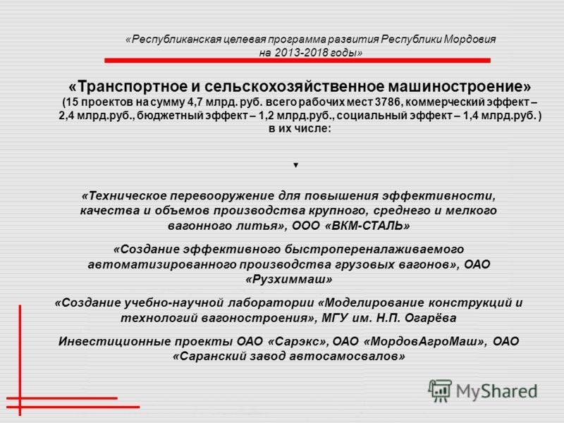 «Республиканская целевая программа развития Республики Мордовия на 2013-2018 годы» «Транспортное и сельскохозяйственное машиностроение» (15 проектов на сумму 4,7 млрд. руб. всего рабочих мест 3786, коммерческий эффект – 2,4 млрд.руб., бюджетный эффек