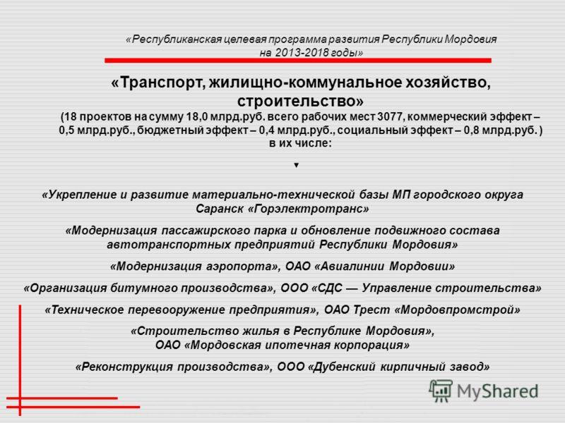 «Республиканская целевая программа развития Республики Мордовия на 2013-2018 годы» «Транспорт, жилищно-коммунальное хозяйство, строительство» (18 проектов на сумму 18,0 млрд.руб. всего рабочих мест 3077, коммерческий эффект – 0,5 млрд.руб., бюджетный