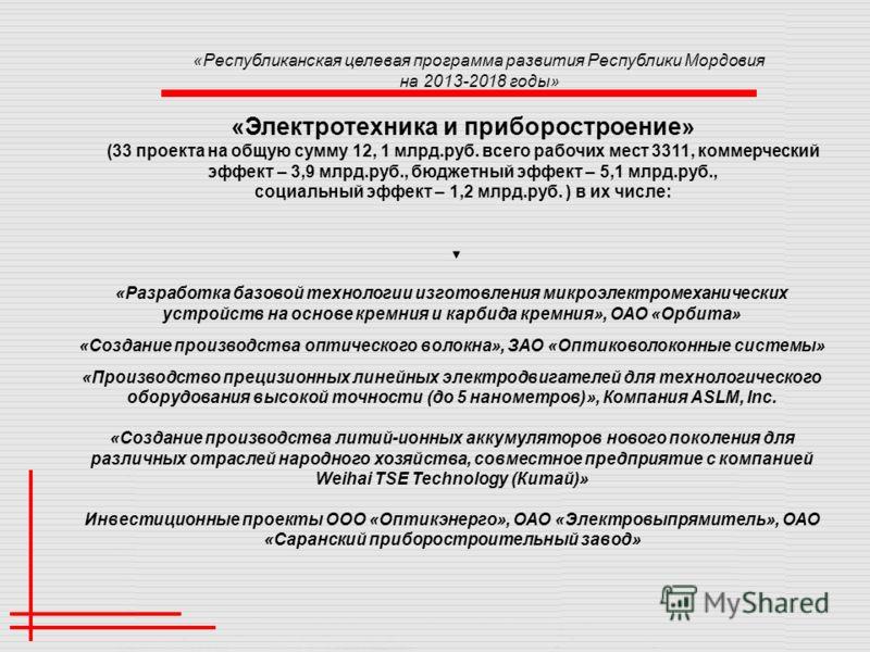 «Республиканская целевая программа развития Республики Мордовия на 2013-2018 годы» «Электротехника и приборостроение» (33 проекта на общую сумму 12, 1 млрд.руб. всего рабочих мест 3311, коммерческий эффект – 3,9 млрд.руб., бюджетный эффект – 5,1 млрд
