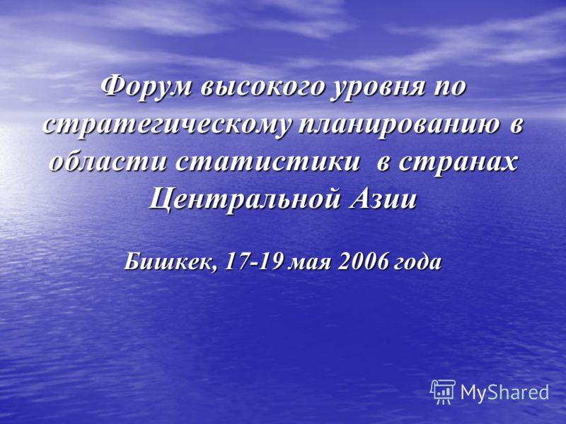 Форум высокого уровня по стратегическому планированию в области статистики в странах Центральной Азии Бишкек, 17-19 мая 2006 года