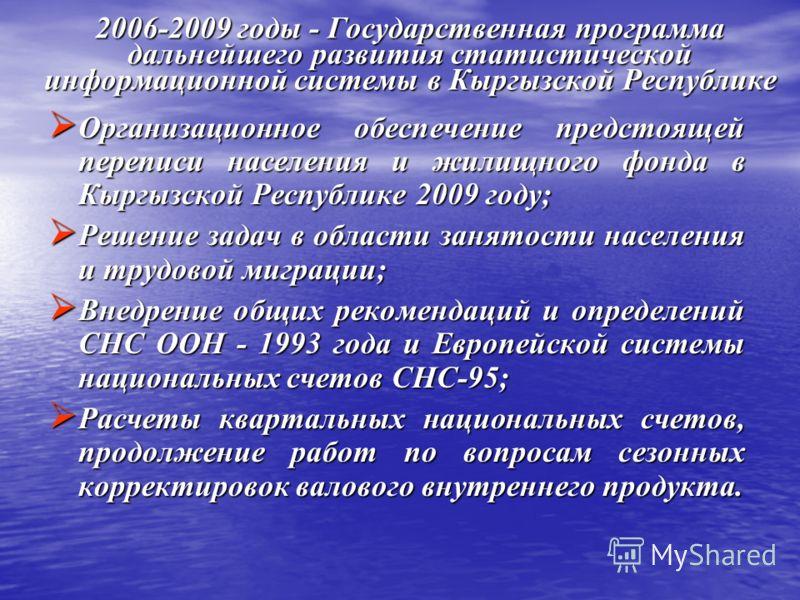 2006-2009 годы - Государственная программа дальнейшего развития статистической информационной системы в Кыргызской Республике Организационное обеспечение предстоящей переписи населения и жилищного фонда в Кыргызской Республике 2009 году; Организацион