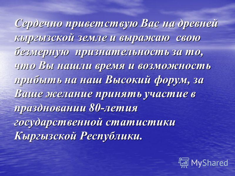 Сердечно приветствую Вас на древней кыргызской земле и выражаю свою безмерную признательность за то, что Вы нашли время и возможность прибыть на наш Высокий форум, за Ваше желание принять участие в праздновании 80-летия государственной статистики Кыр