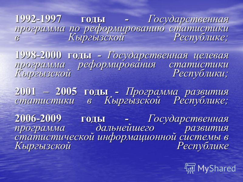 1992-1997 годы - Государственная программа по реформированию статистики в Кыргызской Республике; 1998-2000 годы - Государственная целевая программа реформирования статистики Кыргызской Республики; 2001 – 2005 годы - Программа развития статистики в Кы