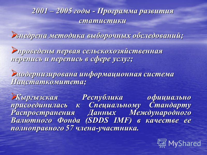 2001 – 2005 годы - Программа развития статистики внедрена методика выборочных обследований; внедрена методика выборочных обследований; проведены первая сельскохозяйственная перепись и перепись в сфере услуг; проведены первая сельскохозяйственная пере