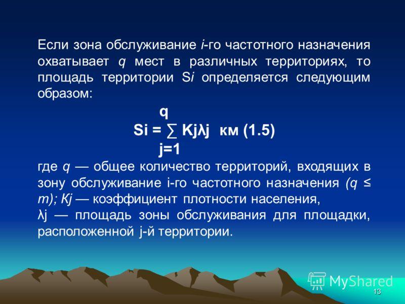 13 Если зона обслуживание i-го частотного назначения охватывает q мест в различных территориях, то площадь территории Si определяется следующим образом: q Si = Kjλj км (1.5) j=1 где q общее количество территорий, входящих в зону обслуживание i-го час