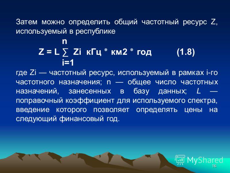 16 Затем можно определить общий частотный ресурс Z, используемый в республике n Z = L Zi кГц ٭ км2 ٭ год (1.8) i=1 где Zi частотный ресурс, используемый в рамках i-го частотного назначения; n общее число частотных назначений, занесенных в базу данных