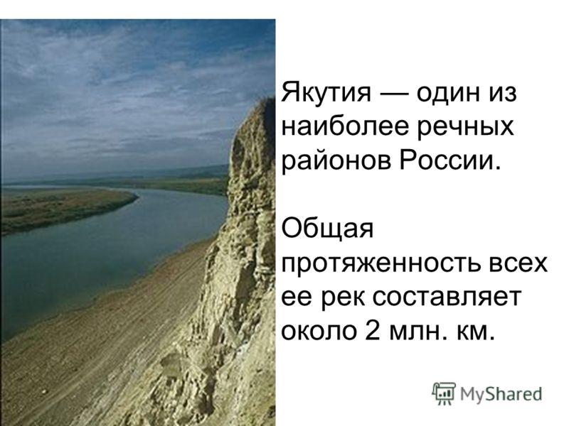 Якутия один из наиболее речных районов России. Общая протяженность всех ее рек составляет около 2 млн. км.