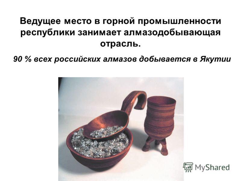 Ведущее место в горной промышленности республики занимает алмазодобывающая отрасль. 90 % всех российских алмазов добывается в Якутии