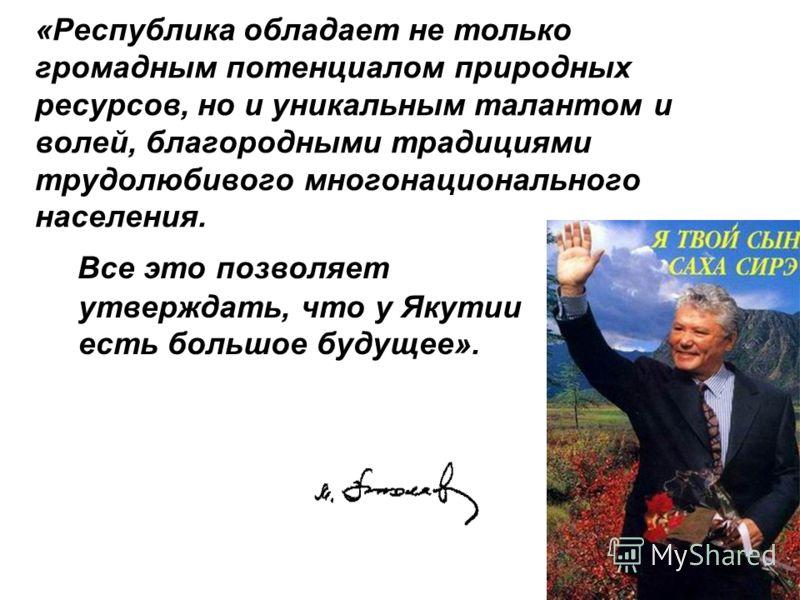 «Республика обладает не только громадным потенциалом природных ресурсов, но и уникальным талантом и волей, благородными традициями трудолюбивого многонационального населения. Все это позволяет утверждать, что у Якутии есть большое будущее».
