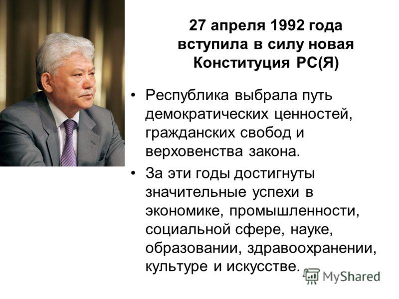 27 апреля 1992 года вступила в силу новая Конституция РС(Я) Республика выбрала путь демократических ценностей, гражданских свобод и верховенства закона. За эти годы достигнуты значительные успехи в экономике, промышленности, социальной сфере, науке,