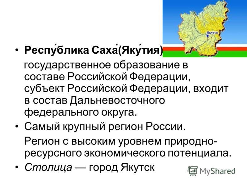 Респу́блика Саха́(Яку́тия) государственное образование в составе Российской Федерации, субъект Российской Федерации, входит в состав Дальневосточного федерального округа. Самый крупный регион России. Регион с высоким уровнем природно- ресурсного экон