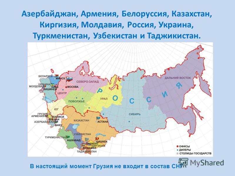 Азербайджан, Армения, Белоруссия, Казахстан, Киргизия, Молдавия, Россия, Украина, Туркменистан, Узбекистан и Таджикистан. В настоящий момент Грузия не входит в состав СНГ