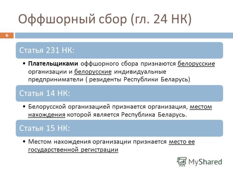 Оффшорный сбор ( гл. 24 НК ) 6 Статья 231 НК : Плательщиками оффшорного сбора признаются белорусские организации и белорусские индивидуальные предприниматели ( резиденты Республики Беларусь ) Статья 14 НК : Белорусской организацией признается организ