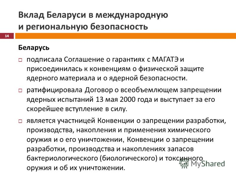 Вклад Беларуси в международную и региональную безопасность Беларусь подписала Соглашение о гарантиях с МАГАТЭ и присоединилась к конвенциям о физической защите ядерного материала и о ядерной безопасности. ратифицировала Договор о всеобъемлющем запрещ