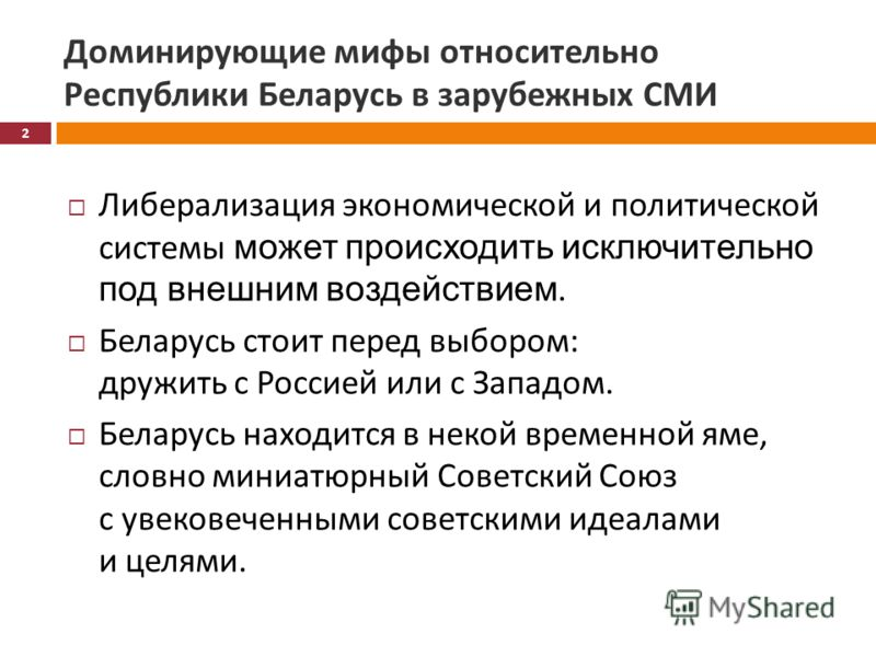 Доминирующие мифы относительно Республики Беларусь в зарубежных СМИ Либерализация экономической и политической системы может происходить исключительно под внешним воздействием. Беларусь стоит перед выбором : дружить с Россией или с Западом. Беларусь