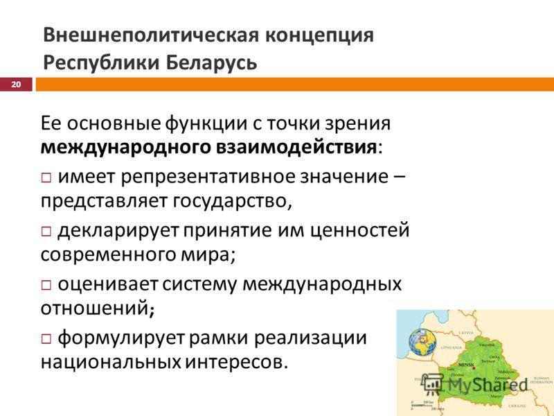 Внешнеполитическая концепция Республики Беларусь Ее основные функции с точки зрения международного взаимодействия : имеет репрезентативное значение – представляет государство, декларирует принятие им ценностей современного мира ; оценивает систему ме