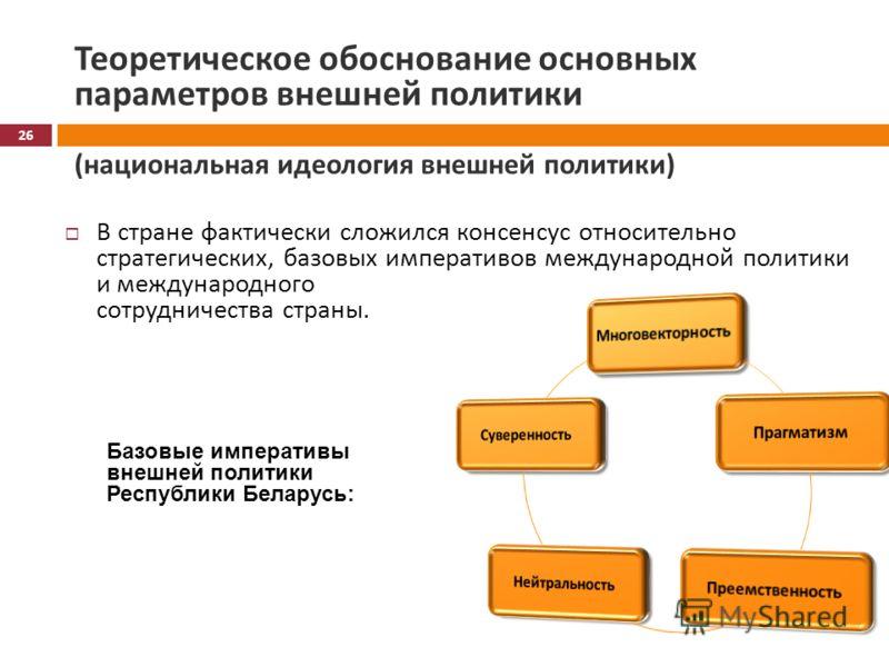 Теоретическое обоснование основных параметров внешней политики ( национальная идеология внешней политики ) В стране фактически сложился консенсус относительно стратегических, базовых императивов международной политики и международного сотрудничества