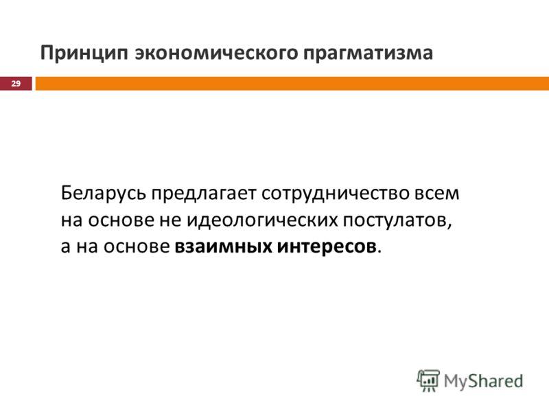 Принцип экономического прагматизма Беларусь предлагает сотрудничество всем на основе не идеологических постулатов, а на основе взаимных интересов. 29