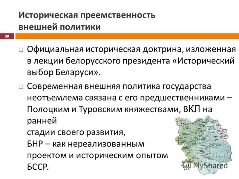 Историческая преемственность внешней политики Официальная историческая доктрина, изложенная в лекции белорусского президента « Исторический выбор Беларуси ». Современная внешняя политика государства неотъемлема связана с его предшественниками – Полоц