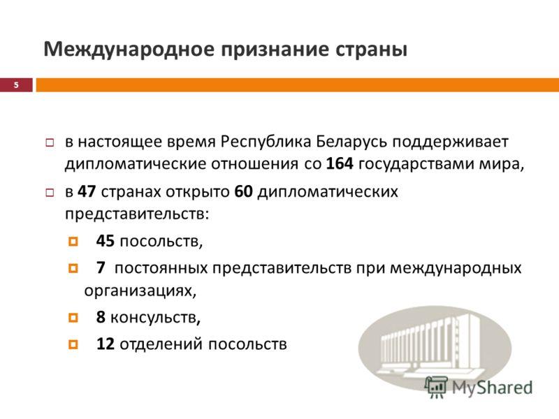 Международное признание страны в настоящее время Республика Беларусь поддерживает дипломатические отношения со 164 государствами мира, в 47 странах открыто 60 дипломатических представительств : 45 посольств, 7 постоянных представительств при междунар