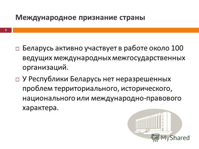 Международное признание страны Беларусь активно участвует в работе около 100 ведущих международных межгосударственных организаций. У Республики Беларусь нет неразрешенных проблем территориального, исторического, национального или международно - право