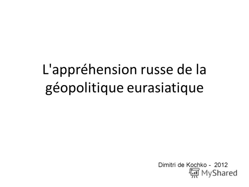 L'appréhension russe de la géopolitique eurasiatique Dimitri de Kochko - 2012