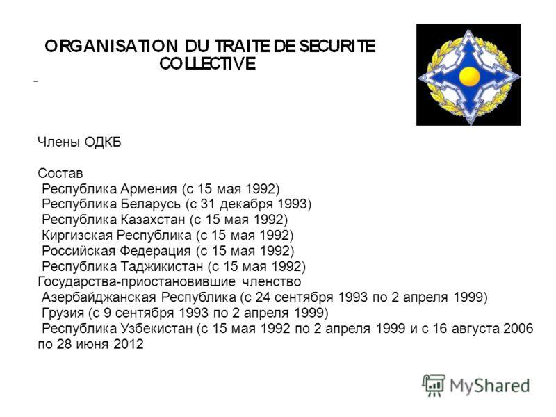 Члены ОДКБ Состав Республика Армения (с 15 мая 1992) Республика Беларусь (с 31 декабря 1993) Республика Казахстан (с 15 мая 1992) Киргизская Республика (с 15 мая 1992) Российская Федерация (с 15 мая 1992) Республика Таджикистан (с 15 мая 1992) Госуда