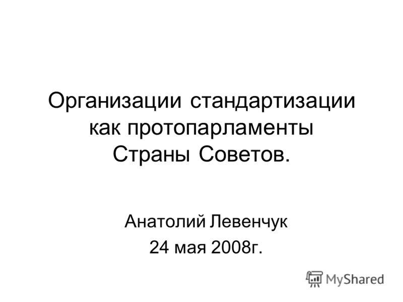 Организации стандартизации как протопарламенты Страны Советов. Анатолий Левенчук 24 мая 2008г.