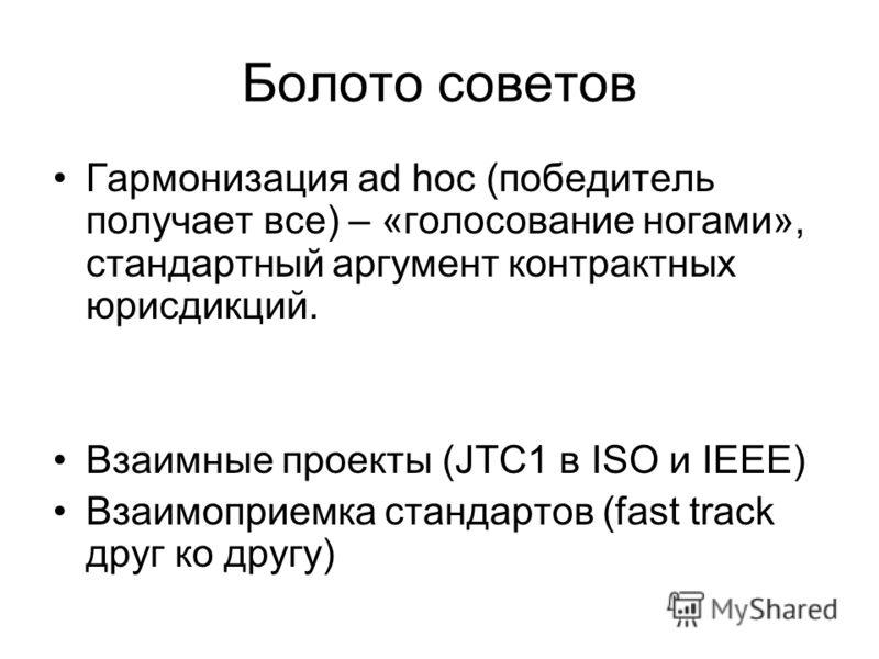 Болото советов Гармонизация ad hoc (победитель получает все) – «голосование ногами», стандартный аргумент контрактных юрисдикций. Взаимные проекты (JTC1 в ISO и IEEE) Взаимоприемка стандартов (fast track друг ко другу)