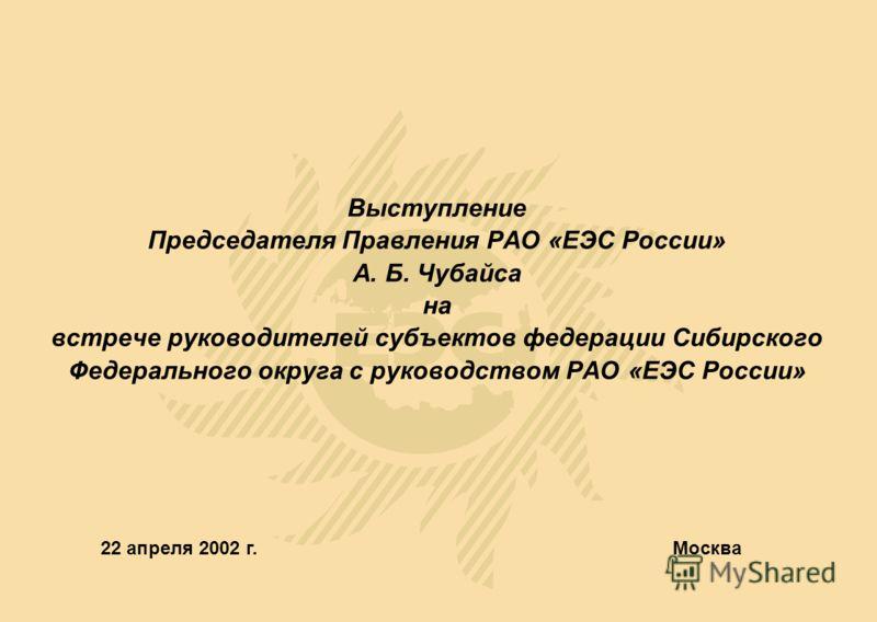 Выступление Председателя Правления РАО «ЕЭС России» А. Б. Чубайса на встрече руководителей субъектов федерации Сибирского Федерального округа с руководством РАО «ЕЭС России» Москва 22 апреля 2002 г.